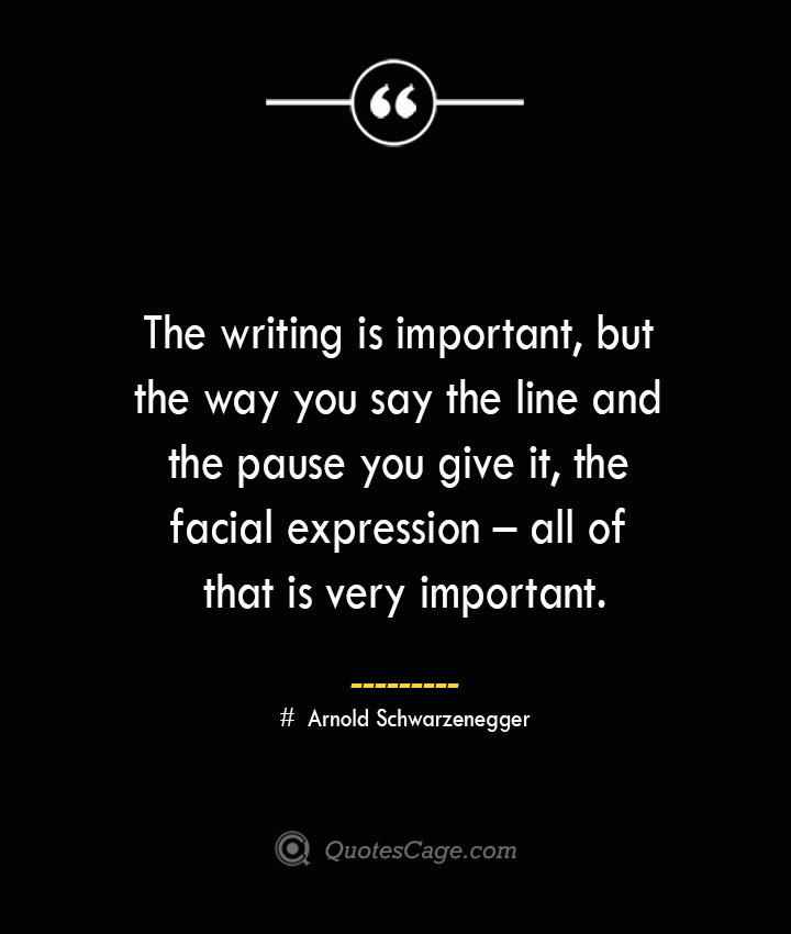 The writing is important but the way you say the line and the pause you give it the facial expression – all of that is very important.— Arnold Schwarzenegger