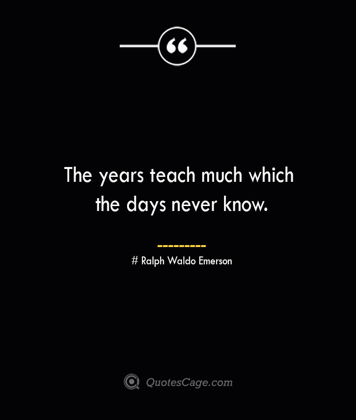 The years teach much which the days never know.— Ralph Waldo Emerson