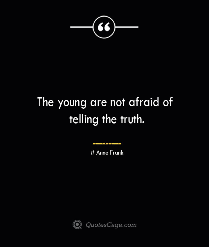The young are not afraid of telling the truth.— Anne Frank