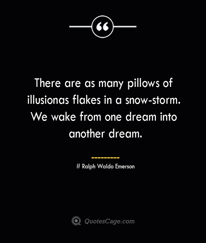 There are as many pillows of illusion as flakes in a snow storm. We wake from one dream into another dream.— Ralph Waldo Emerson
