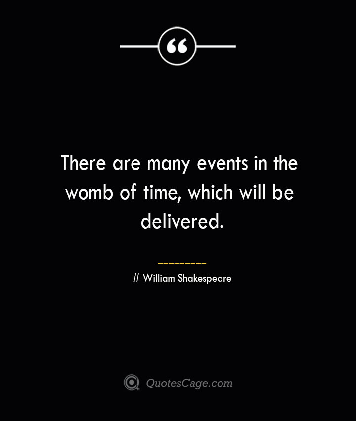 There are many events in the womb of time which will be delivered. William Shakespeare