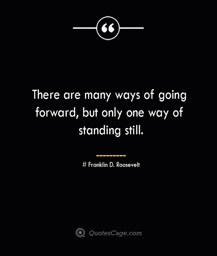 There are many ways of going forward but only one way of standing still.— Franklin D. Roosevelt