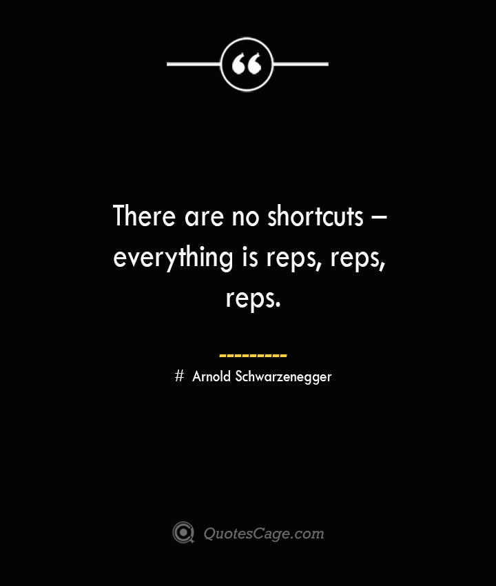 There are no shortcuts – everything is reps reps reps.— Arnold Schwarzenegger