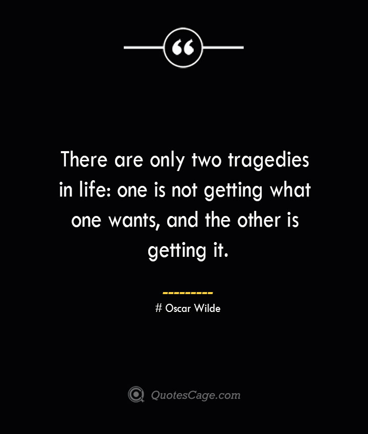 There are only two tragedies in life one is not getting what one wants and the other is getting it.— Oscar Wilde