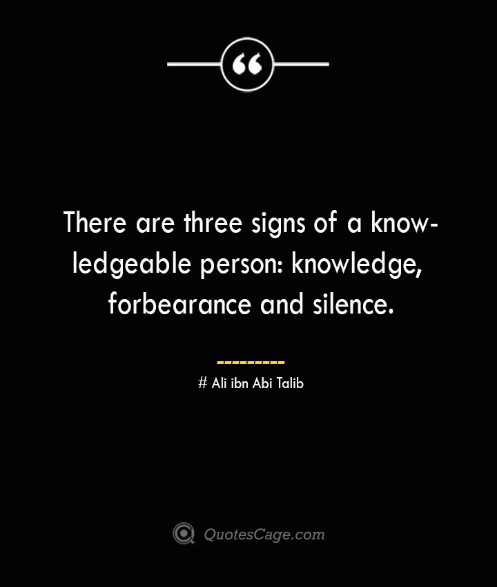 There are three signs of a knowledgeable person knowledge forbearance and silence.— Ali ibn Abi Talib
