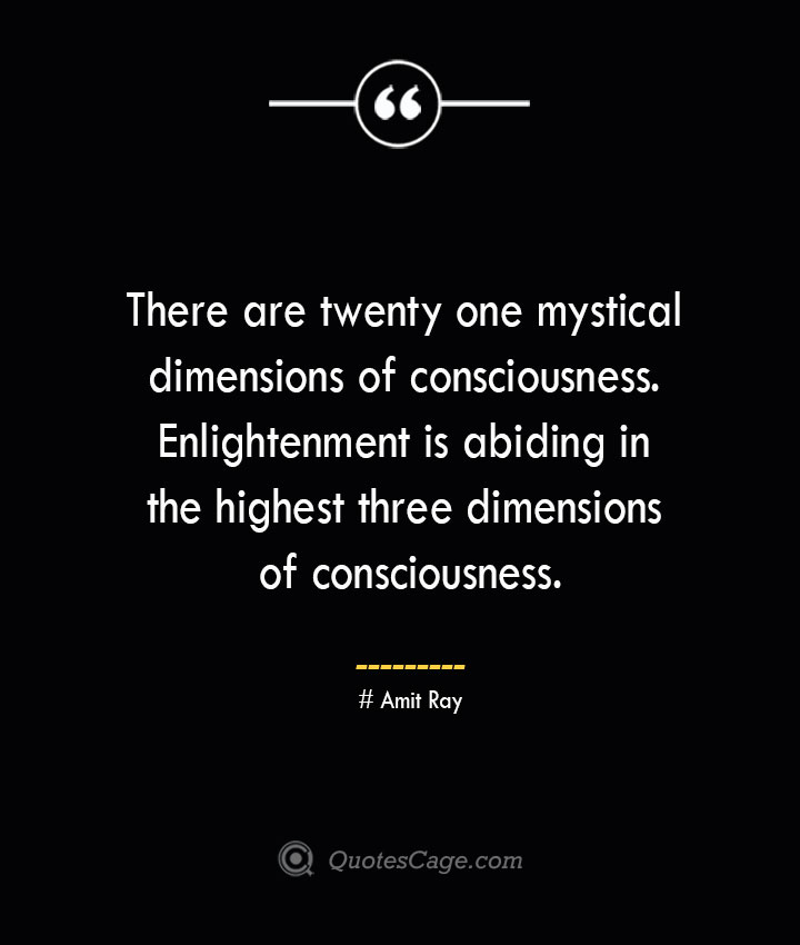 There are twenty one mystical dimensions of consciousness. Enlightenment is abiding in the highest three dimensions of consciousness.— Amit Ray