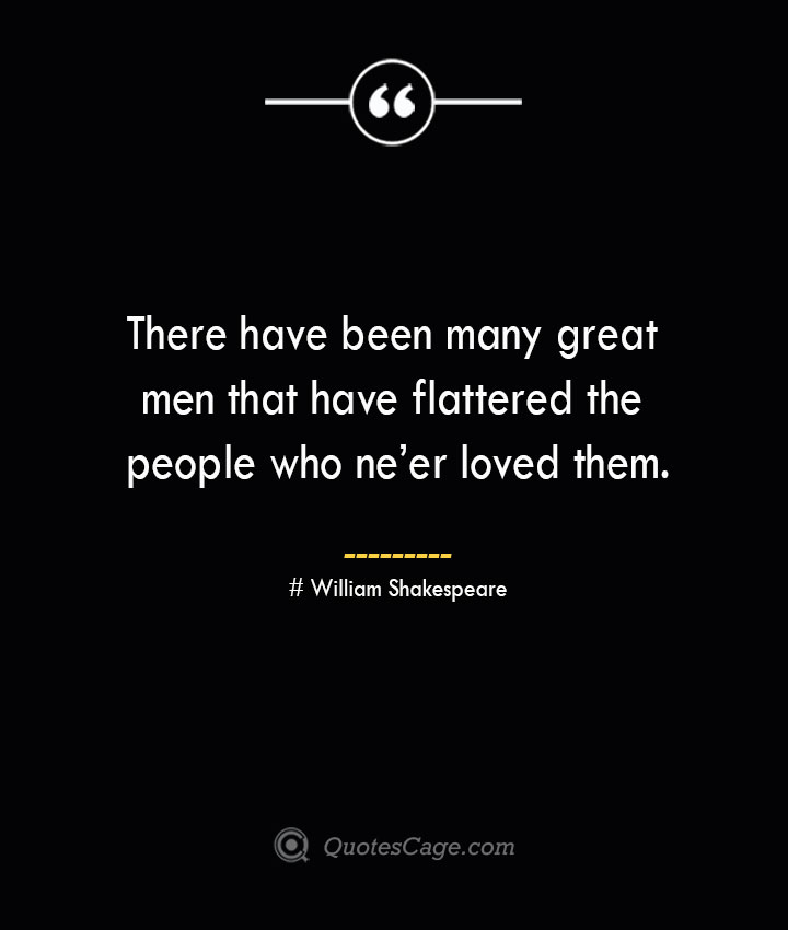 There have been many great men that have flattered the people who neer loved them. William Shakespeare