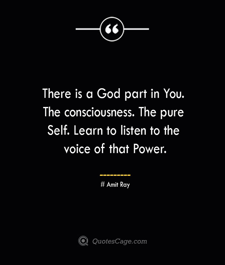 There is a God part in You. The consciousness. The pure Self. Learn to listen to the voice of that Power.— Amit Ray