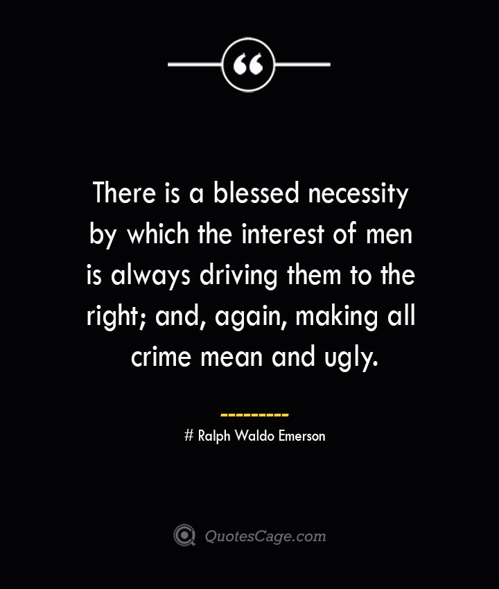 There is a blessed necessity by which the interest of men is always driving them to the right and again making all crime mean and ugly.— Ralph Waldo Emerson