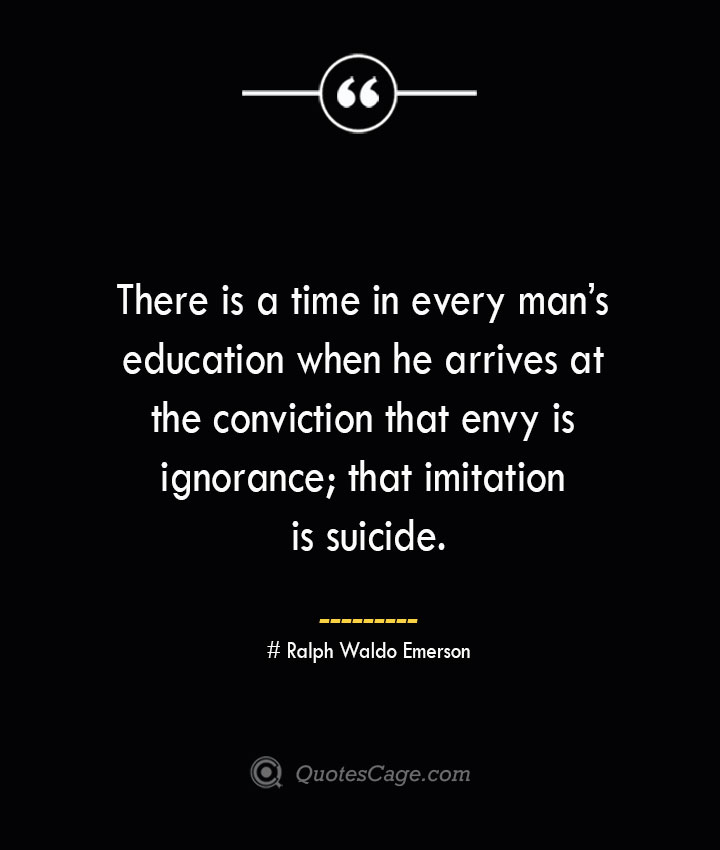 There is a time in every mans education when he arrives at the conviction that envy is ignorance that imitation is suicide.— Ralph Waldo Emerson