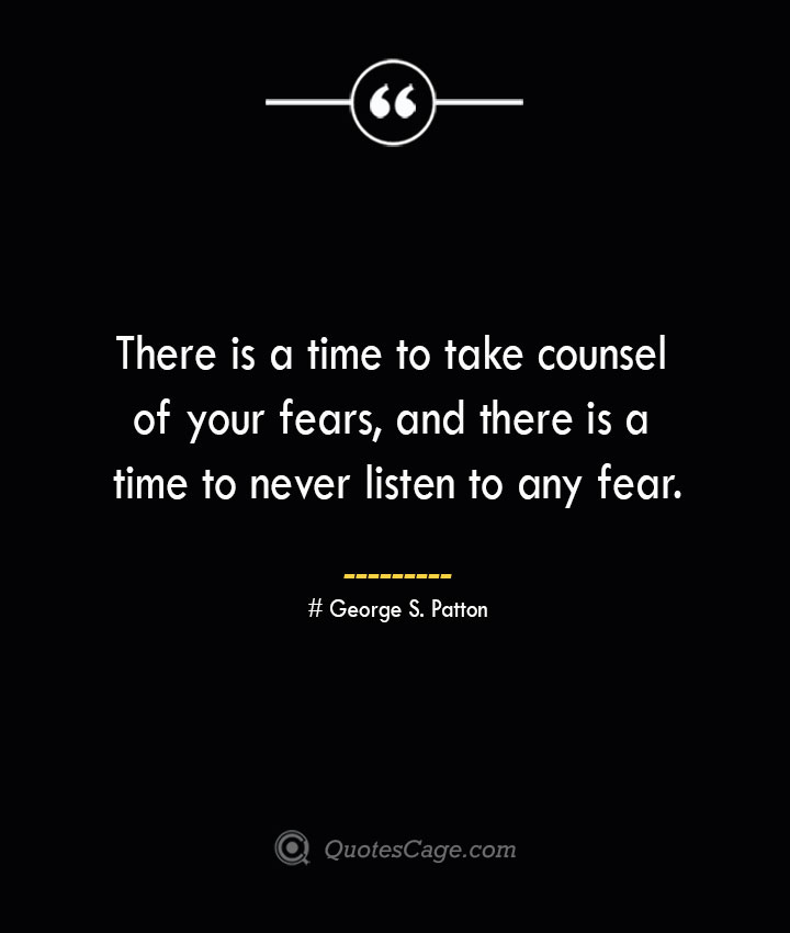 There is a time to take counsel of your fears and there is a time to never listen to any fear.— George S. Patton