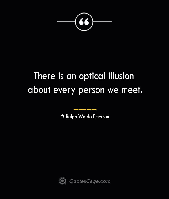 There is an optical illusion about every person we meet.— Ralph Waldo Emerson