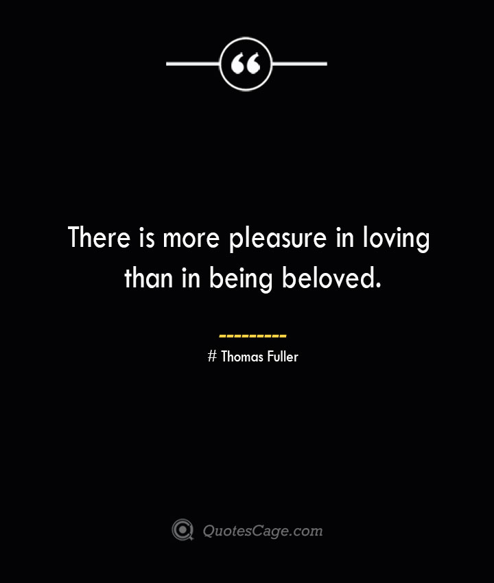 There is more pleasure in loving than in being beloved.— Thomas Fuller