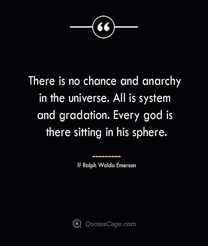 There is no chance and anarchy in the universe. All is system and gradation. Every god is there sitting in his sphere.— Ralph Waldo Emerson