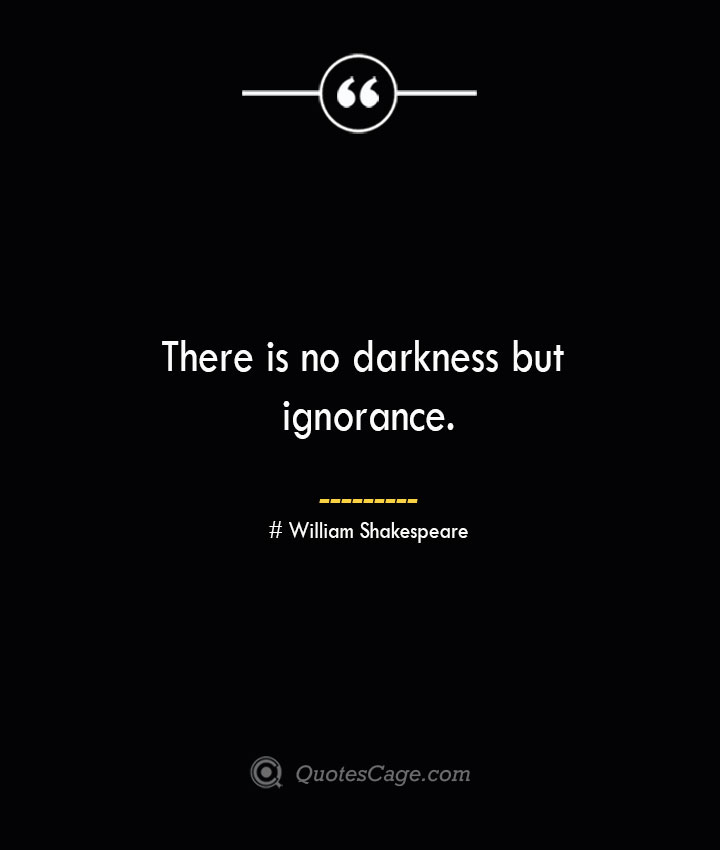 There is no darkness but ignorance. William Shakespeare
