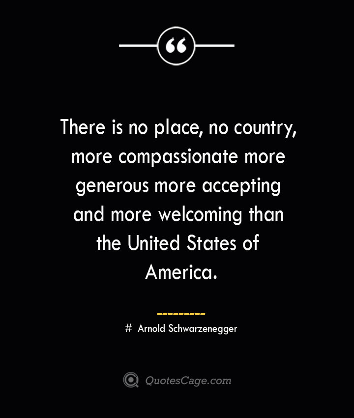 There is no place no country more compassionate more generous more accepting and more welcoming than the United States of America.— Arnold Schwarzenegger