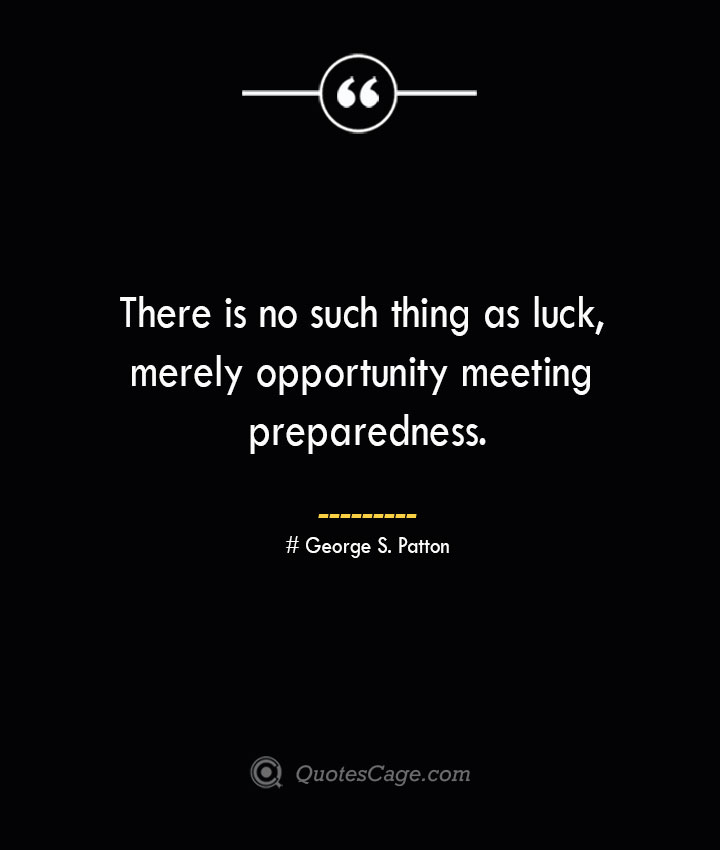 There is no such thing as luck merely opportunity meeting preparedness.— George S. Patton