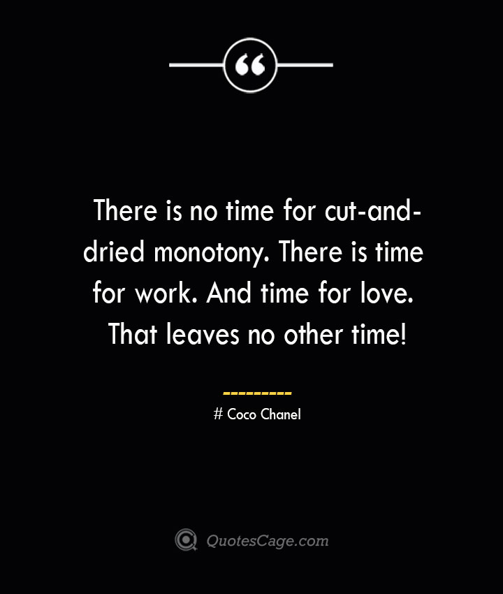 There is no time for cut and dried monotony. There is time for work. And time for love. That leaves no other time— Coco Chanel