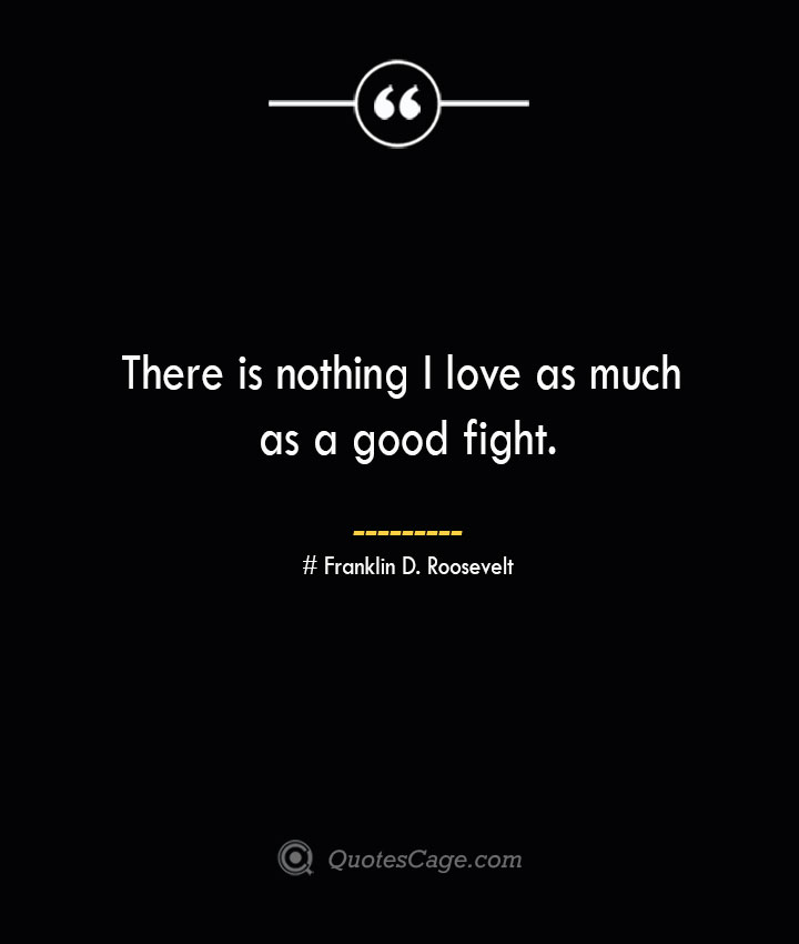 There is nothing I love as much as a good fight.— Franklin D. Roosevelt