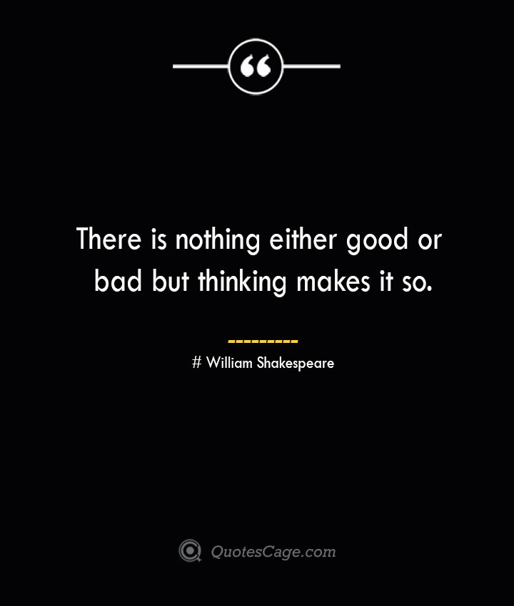 There is nothing either good or bad but thinking makes it so. William Shakespeare 2