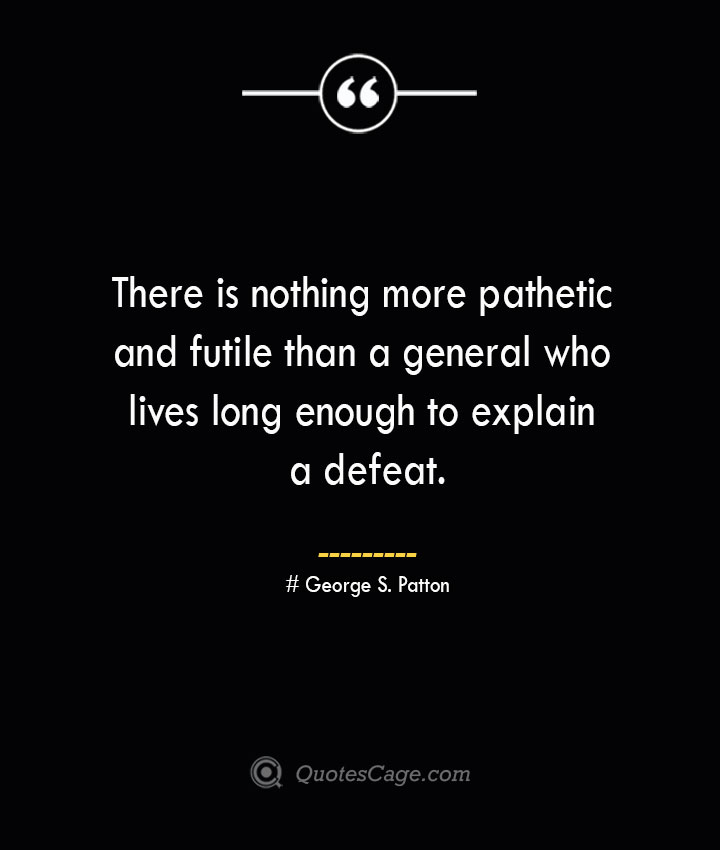There is nothing more pathetic and futile than a general who lives long enough to explain a defeat.— George S. Patton
