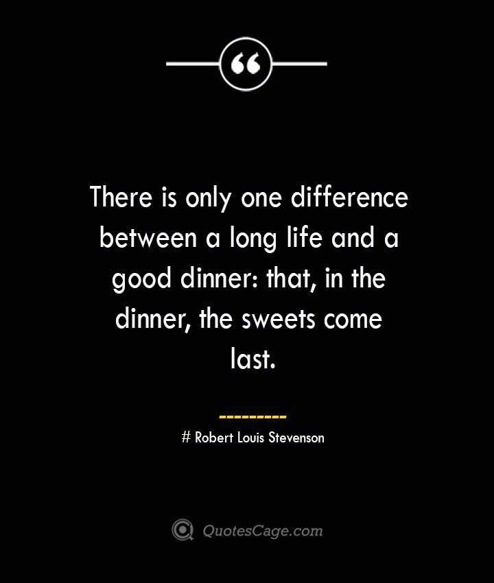 There is only one difference between a long life and a good dinner that in the dinner the sweets come last.— Robert Louis Stevenson