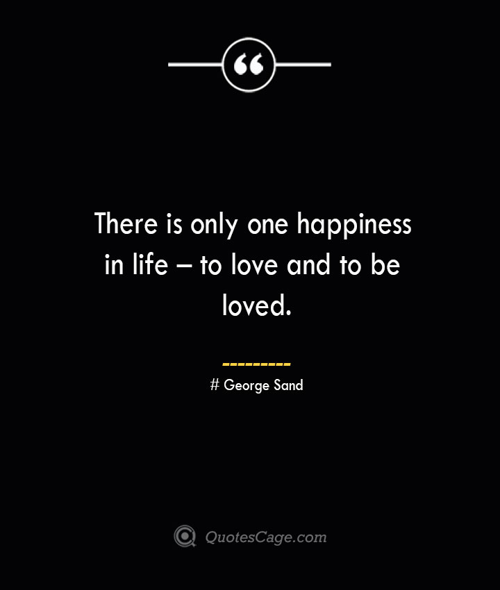 There is only one happiness in life – to love and to be loved.— George Sand
