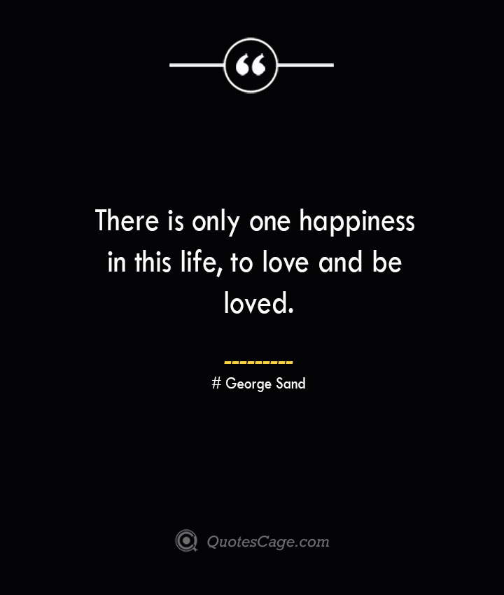 There is only one happiness in this life to love and be loved.— George Sand 1