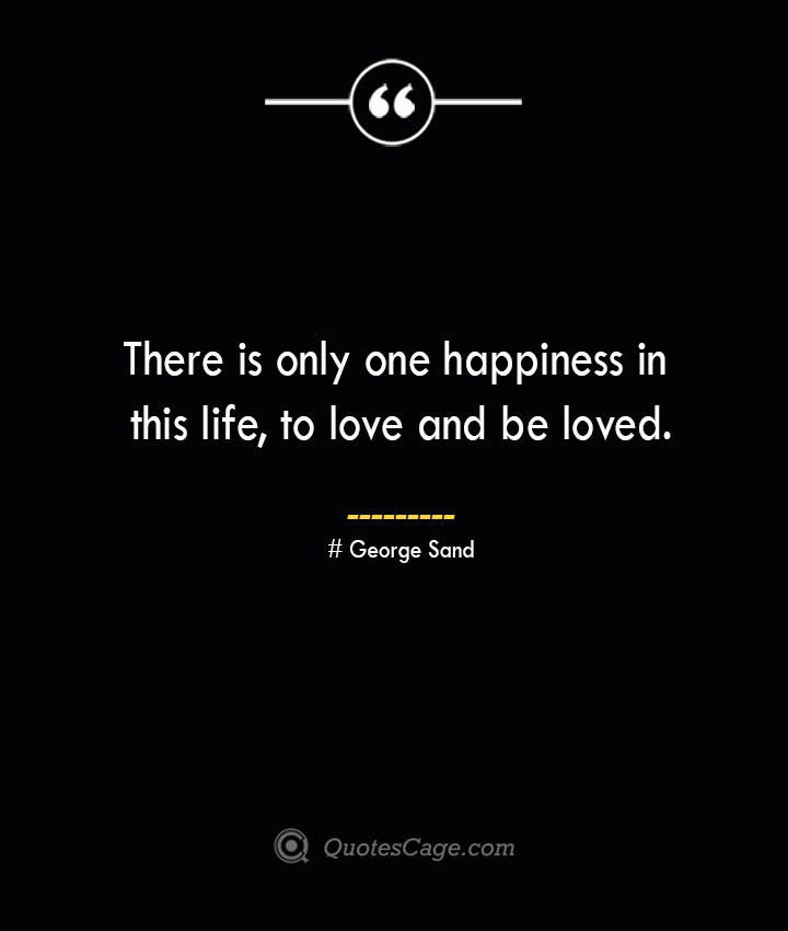 There is only one happiness in this life to love and be loved.— George Sand