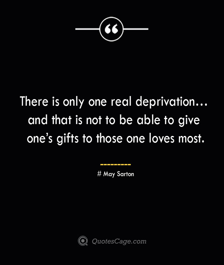 There is only one real deprivation… and that is not to be able to give ones gifts to those one loves most.— May Sarton
