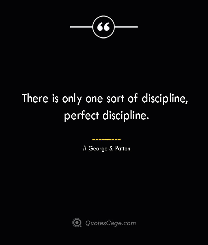 There is only one sort of discipline perfect discipline.— George S. Patton