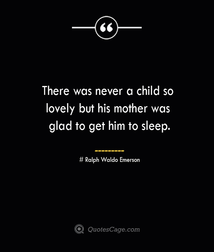 There was never a child so lovely but his mother was glad to get him to sleep.— Ralph Waldo Emerson