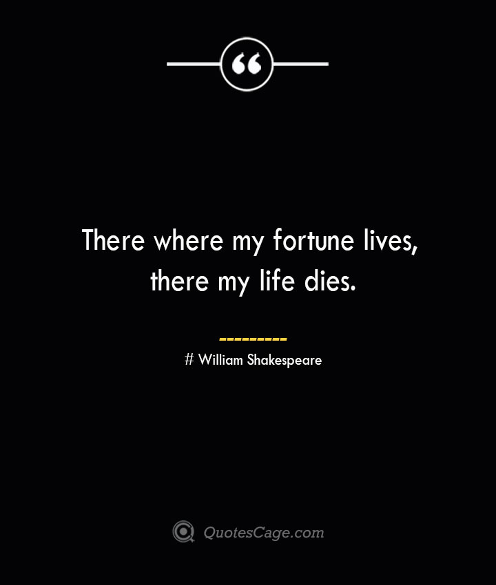 There where my fortune lives there my life dies.— William Shakespeare