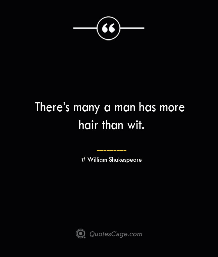Theres many a man has more hair than wit. William Shakespeare