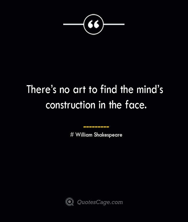 Theres no art to find the minds construction in the face. William Shakespeare
