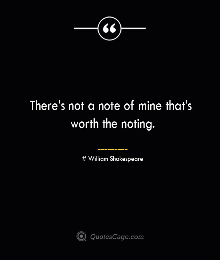 Theres not a note of mine thats worth the noting. William Shakespeare