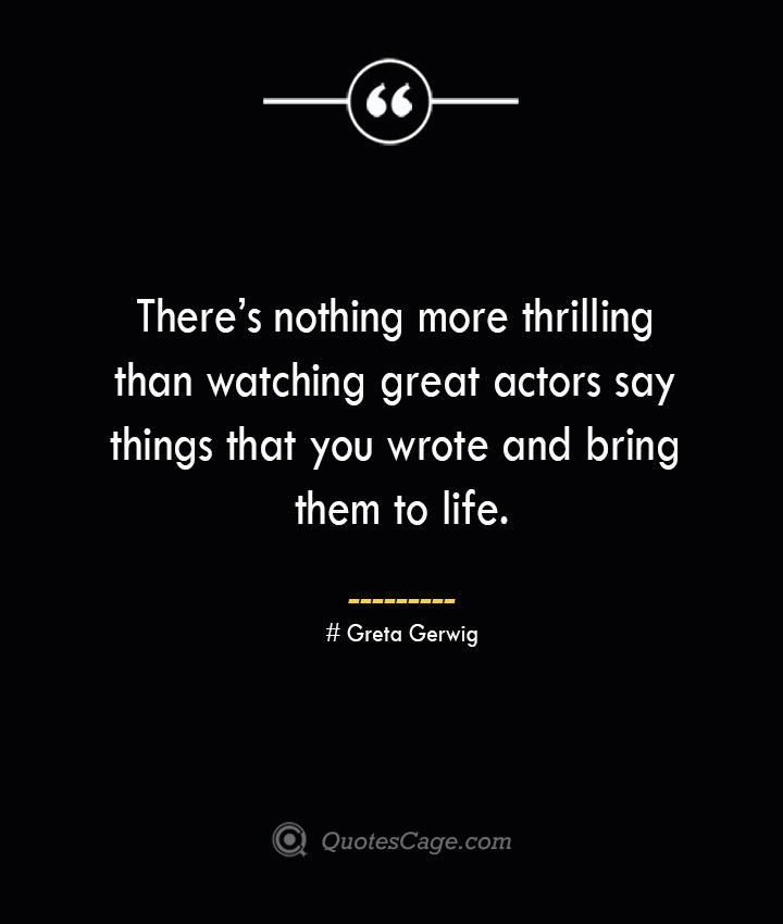 Theres nothing more thrilling than watching great actors say things that you wrote and bring them to life.— Greta Gerwig