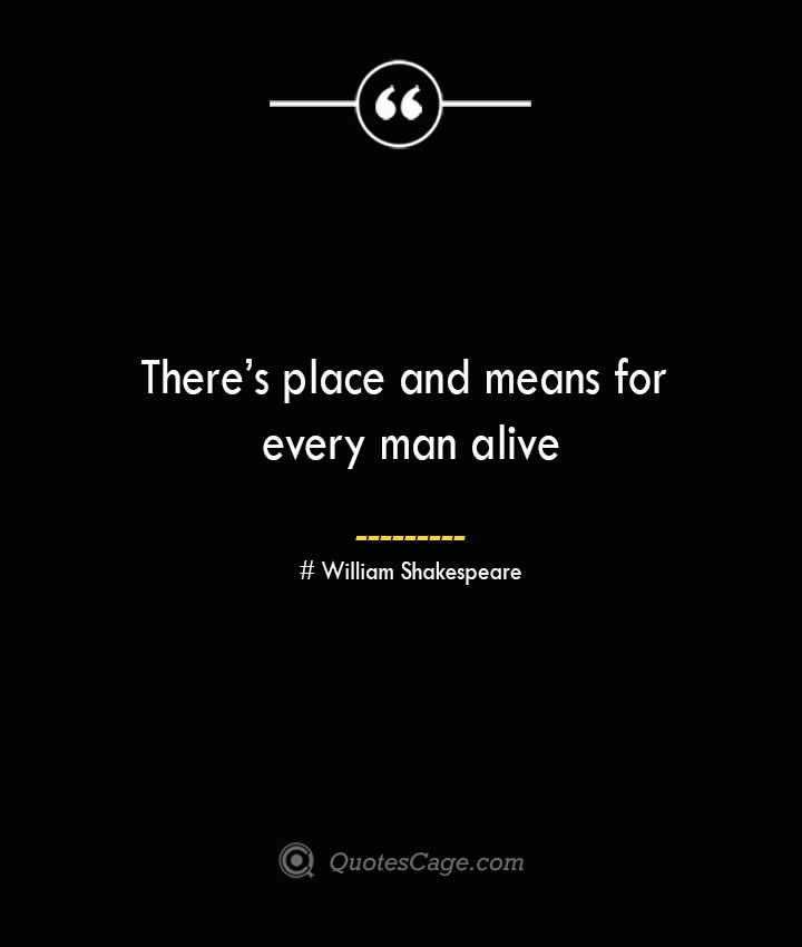 Theres place and means for every man alive William Shakespeare 1