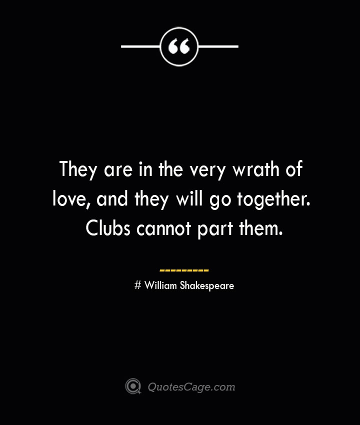 They are in the very wrath of love and they will go together. Clubs cannot part them. William Shakespeare