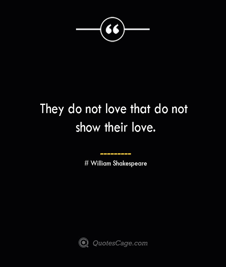 They do not love that do not show their love. William Shakespeare