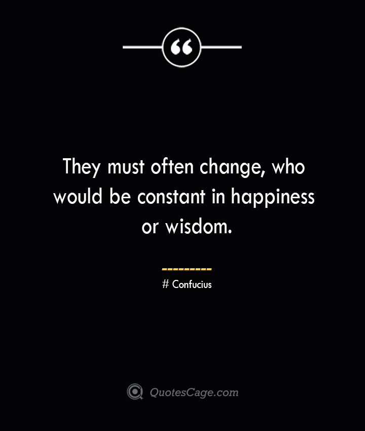 They must often change who would be constant in happiness or wisdom.— Confucius