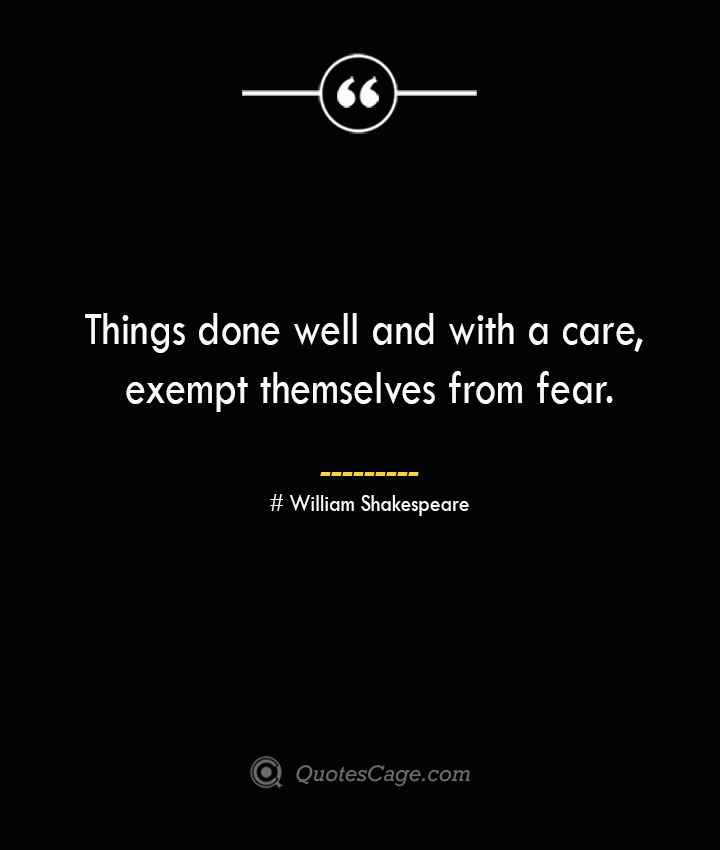 Things done well and with a care exempt themselves from fear.— William Shakespeare 1