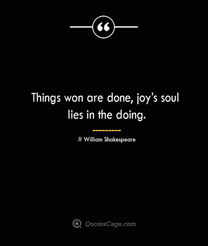 Things won are done joys soul lies in the doing. William Shakespeare