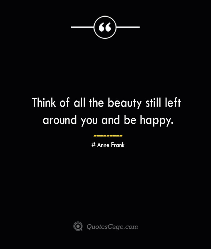 Think of all the beauty still left around you and be happy.— Anne Frank