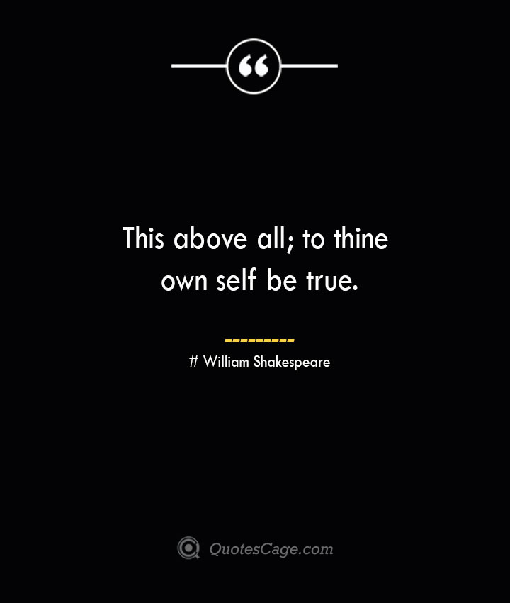 This above all to thine own self be true.— William Shakespeare