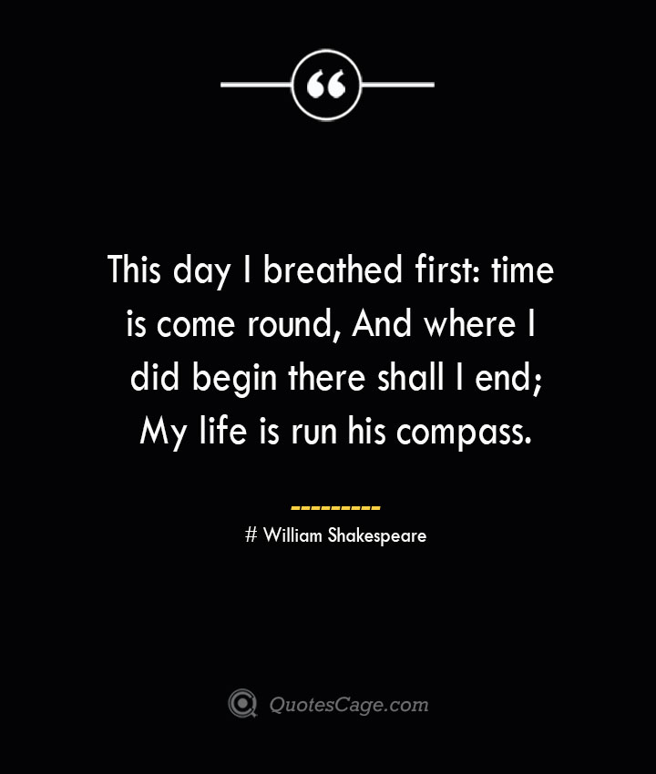 This day I breathed first time is come round And where I did begin there shall I end My life is run his compass.— William Shakespeare