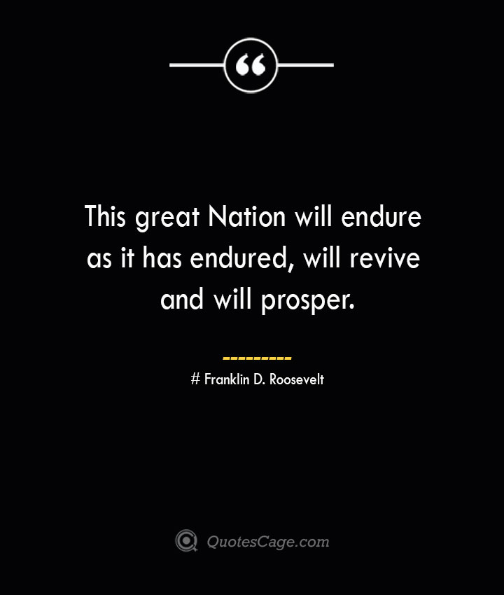This great Nation will endure as it has endured will revive and will prosper.— Franklin D. Roosevelt