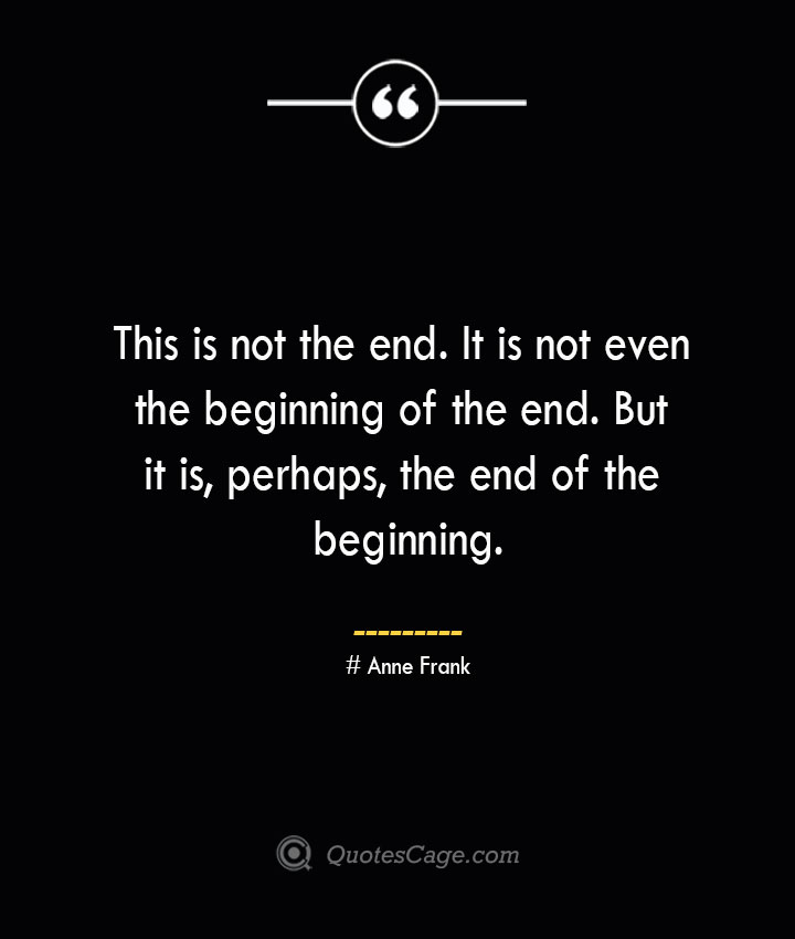 This is not the end. It is not even the beginning of the end. But it is perhaps the end of the beginning.— Anne Frank