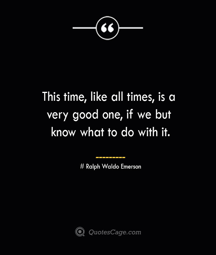 This time like all times is a very good one if we but know what to do with it.— Ralph Waldo Emerson
