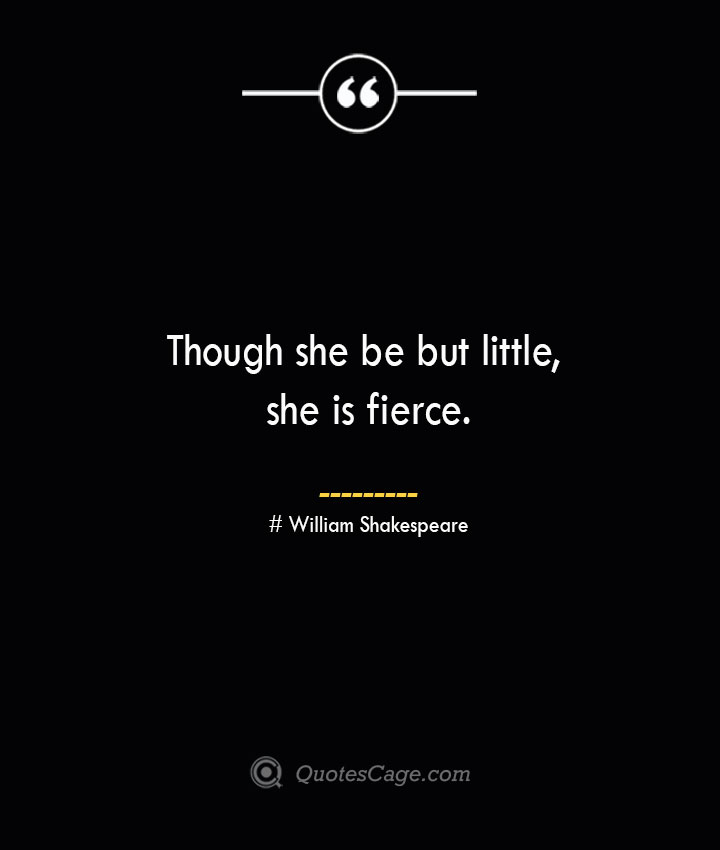 Though she be but little she is fierce. William Shakespeare